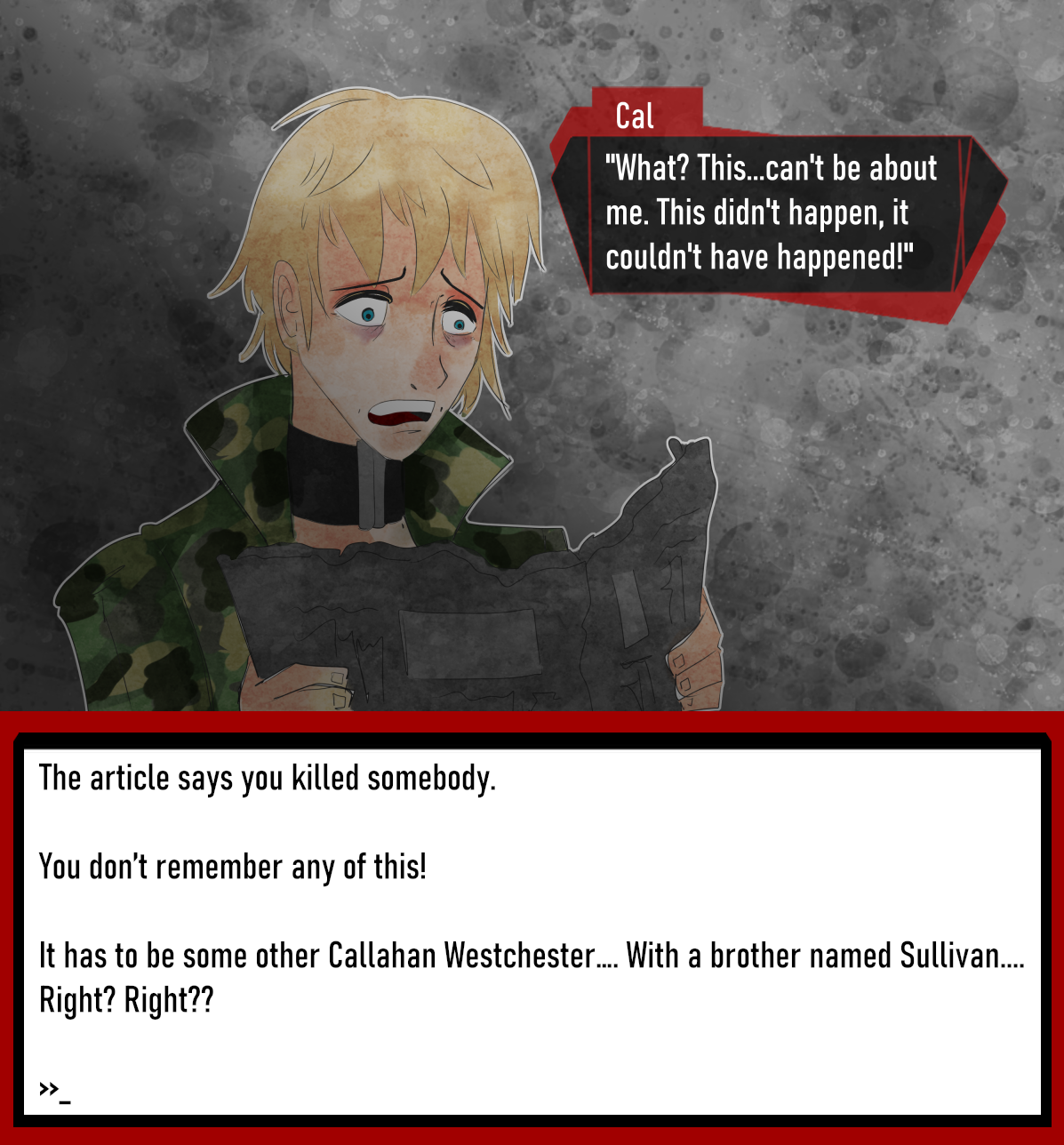 """C: """"What? This...can't be about me. This didn't happen, it couldn't have happened!""""  The article says you killed somebody.   You don't remember any of this!  It has to be some other Callahan Westchester…. With a brother named Sullivan.... Right? Right??"""