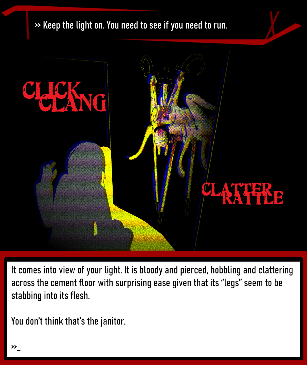 >> Keep the light on. You need to see if you need to run.  It comes into view of your light. It is bloody and pierced, hobbling and clattering across the cement floor with surprising ease given that its ''legs'' seem to be stabbing into its flesh.  You don't think that's the janitor.