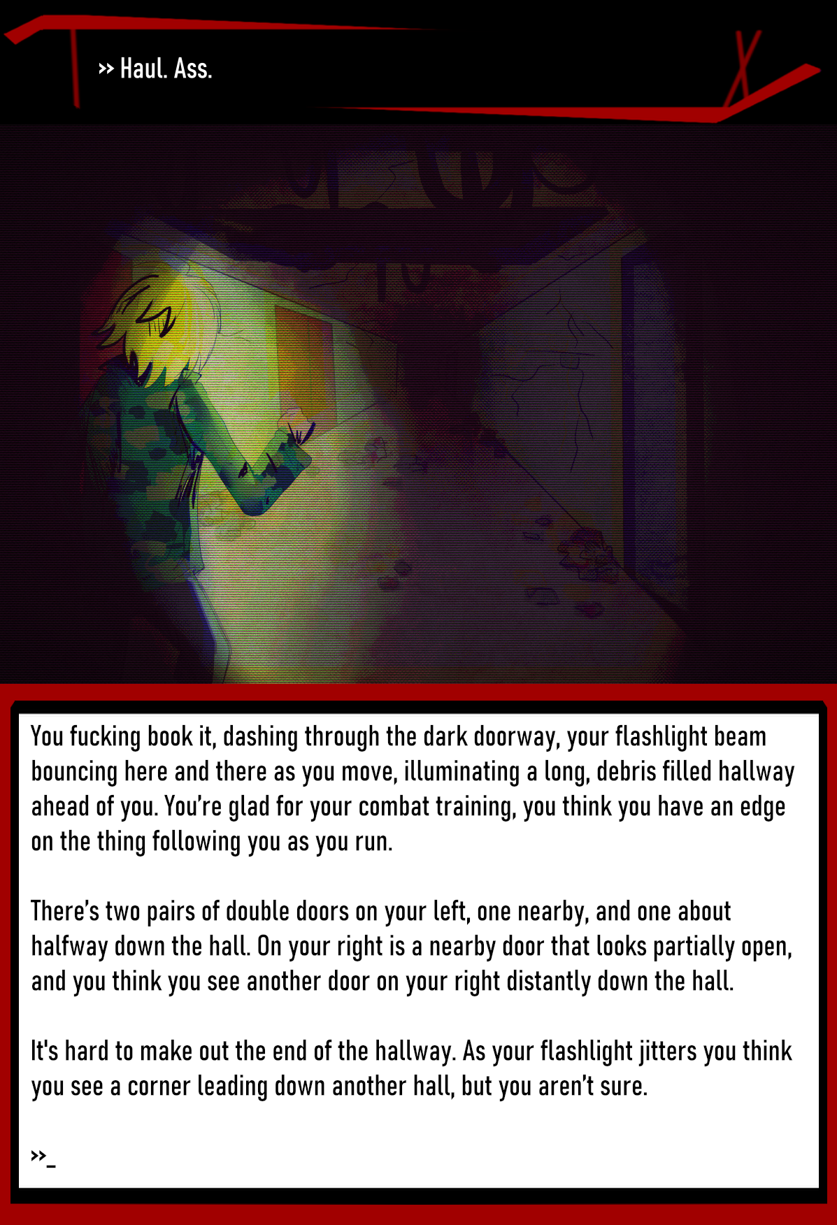 >> Haul. Ass.  You fucking book it, dashing through the dark doorway, your flashlight beam bouncing here and there as you move, illuminating a long, debris filled hallway ahead of you. You're glad for your combat training, you think you have an edge on the thing following you as you run.  There's two pairs of double doors on your left, one nearby, and one about halfway down the hall. On your right is a nearby door that looks partially open, and you think you see another door on your right distantly down the hall.  It's hard to make out the end of the hallway. As your flashlight jitters you think you see a corner leading down another hall, but you aren't sure.