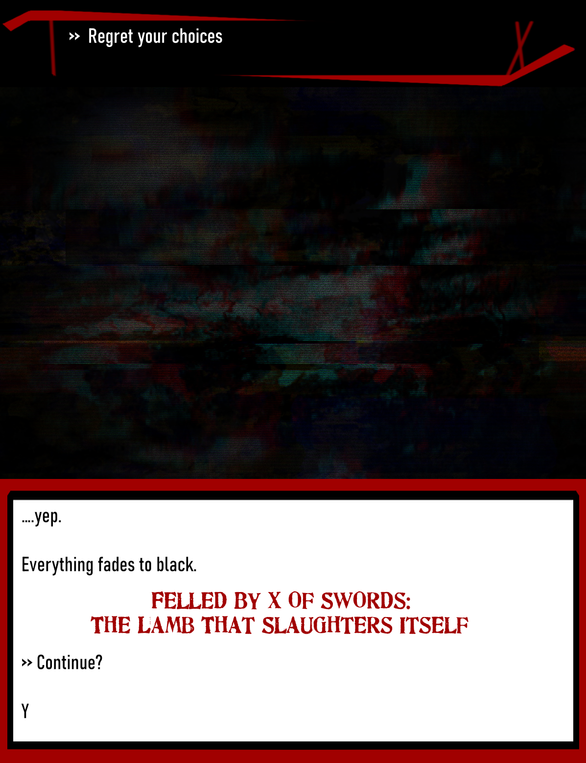 >> Regret your choices                  ...yep.   Everything fades to black.  Felled By X of Swords: The Lamb That Slaughters Itself.  >> Continue?  Y