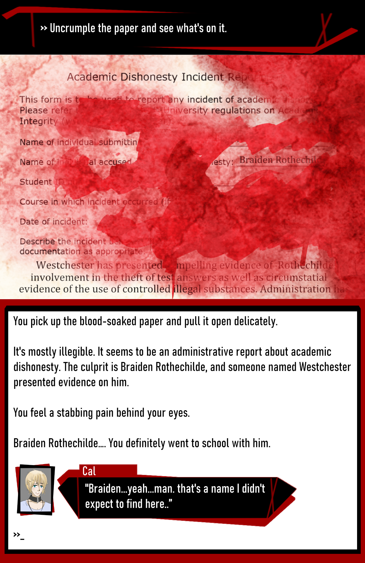 """>> Uncrumple the paper and see what's on it.  You pick up the blood-soaked paper and pull it open delicately. It's mostly illegible.  It seems to be an administrative report about academic dishonesty. The culprit is Braiden Rothechilde, and someone named Westchester presented evidence on him.  You feel a stabbing pain behind your eyes.  Braiden Rothechilde…. You definitely went to school with him.  C: """"Braiden...yeah...man. that's a name I didn't expect to find here.."""""""